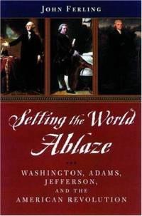Setting the World Ablaze : Washington, Adams, Jefferson, and the American Revolution