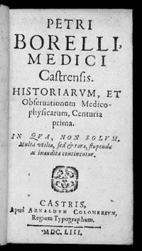 Historiarum, et Observationum Medico-physicarum, Centuria prima [-Centuria secunda] In qua, non solum, Multa utilia, sed & rara, stupenda ac inaudita continentur by BOREL, Pierre