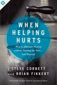 When Helping Hurts.  How to Alleviate Poverty without hurting the poor...and yourself.