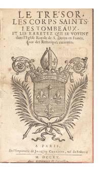 Le Tresor, les Corps saints, les Tombeaux, et les Raretez qui se voyent dans l'Eglise Royale de S. Denys en France. Avec des Remarques curieuses