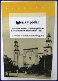 IGLESIA Y PODER. PROYECTOS SOCIALES, ALIANZAS POLITICAS Y ECONOMICAS EN YUCATAN, (1857-1917).