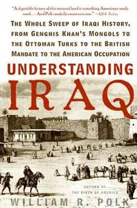 Understanding Iraq : The Whole Sweep of Iraqi History, from Genghis Khan's Mongols to the Ottoman...