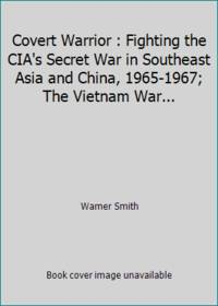 image of Covert Warrior : Fighting the CIA's Secret War in Southeast Asia and China, 1965-1967; The Vietnam War...