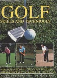 Golf Skills and Techniques: A Step-by-Step Guide to Understanding and Improving Every Element of Your Game