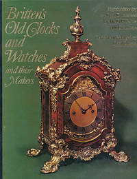 Britten's Old Clocks and Watches and Their Makers by Britten, Frederick James; Clutton, Cecil; et al - 1975