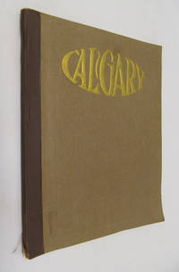 Calgary :   Ideally Situated in Canada's Youngest and Wealthiest Province - the Centre of the Greatest Wheat -Growing District on the Continent - Central Distributing Point for Western Canada - a Great Live, Progressive City, ...... Year Book