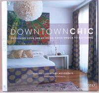 DOWNTOWN CHIC Designing Your Dream Home: from Wreck to Ravishing by  Robert &  Cortney Novogratz &  Elizabeth Novogratz Novogratz - First American Edition - 2009 - from Gravelly Run Antiquarians and Biblio.com