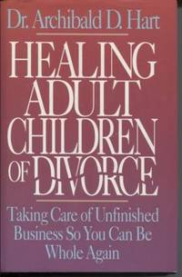 Healing Adult Children of Divorce Taking Care of Unfinished Business so  you can be Whole Again