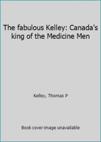 The fabulous Kelley: Canada's king of the Medicine Men