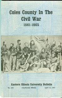 Coles County in the Civil War 1861-1865 (Eastern Illinois University Bulletin No, 234, April, 1961)