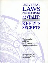Universal Laws Never Before Revealed: Keely's Secrets. Understanding and Using the Science of Sympathetic Vibration