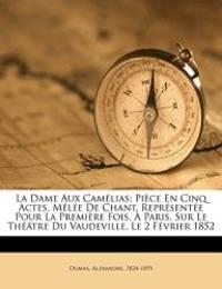 La Dame Aux Camélias; Pièce En Cinq Actes, Mêlée De Chant....