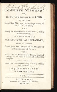 The Complete Steward: or, the Duty of a Steward to his Lord.  Containing Several New Methods for the Improvement of his Lord's Estate, and Shewing the indirect Practices of Stewards, tending to lessen any Estate.  Also a New System of Agriculture and Husbandry, wherein are laid down General Rules and Directions for the Management and Improvement of Farms.  With Tables for the Measurement of Timber, Interest of Money; and the Value of ancient and modern Coin compared.  Together with several Law Precedents relating to the Duty and Office of a Steward