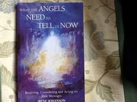 What the Angels Need to Tell Us Now Receiving, Considering and Acting on Their Messages