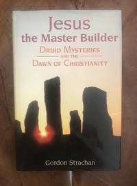 Jesus, the Master Builder: Druid Mysteries and the Dawn of Christianity by Gordon Strachan - Hardcover - 1999 - from Three Geese In Flight Celtic Books (SKU: 011503)