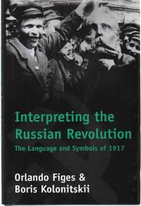 INTERPRETING THE RUSSIAN REVOLUTION The Language and Symbols of 1917