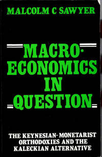 Macro-Economics in Question: The Keynesian-Monetarist Orthodoxies and the Kaleckian Alternative
