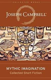 Mythic Imagination: Collected Short Fiction (The Collected Works of Joseph Campbell)