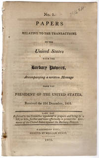 No. 1. Papers relative to the transactions of the United States with the Barbary Powers, accompanying a written message from the President of the United States, received the 22d December, 1801. Same day referred to the Committee Appointed to Prepare and Bring in a Bill, or Bills, Further and More Effectually to Protect the Commerce of the United States against the Barbary Powers.