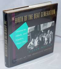 Birth of the Beat Generation: visionaries, rebels, and hipsters, 1944-1960