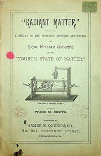 """Radiant Matter."" A resume of the Principal lectures and paper of Prof. William Crookes, on the ""Fourth State of Matter."" ... Price 50 cents .."