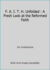 F. A. I. T. H. Unfolded : A Fresh Look at the Reformed Faith by Jim Oosterhouse - 2000 - from ThriftBooks (SKU: G1562125540I3N00)