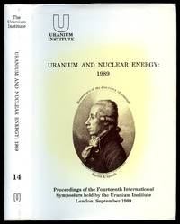 Uranium and Nuclear Energy 1989; Bicentenary of the Discovery of Uranium [Proceedings of the Fourteenth International Symposium held by The Uranium Institute]