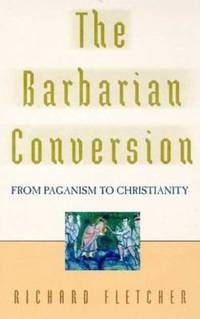 Barbarian Conversion : From Paganism to Christianity