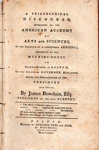A Philosophical Discourse, Addressed to the American Academy of Arts and Sciences, In the Presence of a Respectable Audience Assembled at the Meeting House in Brattle Street, in Boston, On the Eigth of NovemberM, DCC, LXXX After the Inauguration of the President into Office. By James Bowdoin, Esq; President of the said Academy