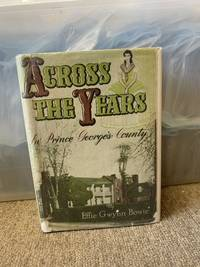 Across the Years In Prince George's County: A Genealogical and Biographical History of Some Prince George's County, Maryland and Allied Families