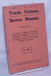 image of Trade Unions in Soviet Russia. A Collection of Russian Trade Union Documents compiled by the I.L.P. Information Committee and the International Section of the Labour Research Department