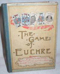 image of The Game of Euchre; Including Treatises on French Euchre, Set-Back Euchre, Etc. And Progressive Euchre