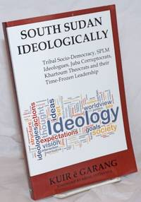 image of South Sudan Ideologically. Tribal Socio-Democracy, SPLM Ideologues, Juba Corruptocrats, Khartoum Theocrats and their Time-Frozen Leadership. Foreword by Nhial Tiitmamer