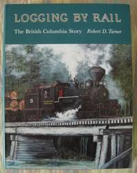 image of LOGGING BY RAIL:  THE BRITISH COLUMBIA STORY.