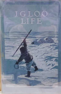Igloo Life:  A Brief Account of a Primitive Arctic Tribe Living Near One  of the Most Northern Trading Posts of Revillon Freres