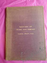image of SKETCHES AT HOME AND ABROAD BY SAMUEL PROUT F.S..A PAINTER IN WATER COLOURS IN ORDINARY TO HER MAJESTY
