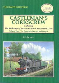 Castleman's Corkscrew - Including The Railways of Bournemouth & Associated Lines (Volume Two, the Twentieth Century and beyond) Oakwood Library of Railway History No. 144B by Jackson, B.L - 2008
