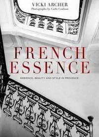 French Essence: Ambience, Beauty and Style in Provence