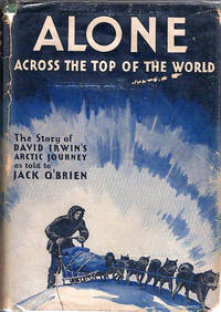 Alone Across the Top of the World; The Authorized Story of the Arctic Journey of David Irwin [Forward by Russell Owen]  [from the Steve Fossett collection]