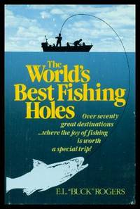 image of THE WORLD'S BEST FISHING HOLES - Over Seventy Great Destinations Where the Joy of Fishing Is Worth a Special Trip