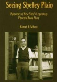 Seeing Shelley Plain: Memories of New York's Legendary Phoenix Book Shop by Robert A. Wilson - 2001-08-04