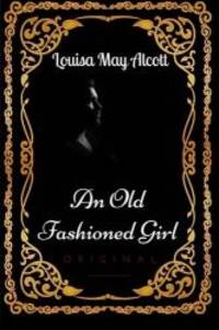 image of An Old Fashioned Girl: By Louisa May Alcott - Illustrated