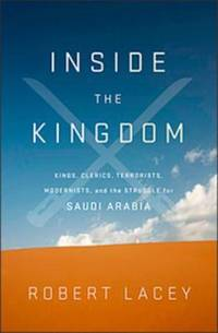 Inside the Kingdom: Kings Clerics Modernists Terrorists And The Struggle For Saudi A by Lacey, Robert - 2009