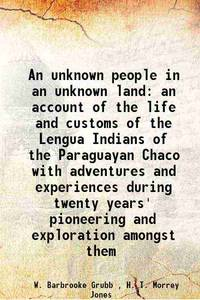 An unknown people in an unknown land an account of the life and customs of the Lengua Indians of...