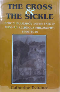 The Cross and the Sickle:  Sergei Bulgakov and the Fate of Russian  Religious Philosophy 1890-1920
