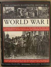 The Ultimate Illustrated History Of World War I A Concise Authoritative Account Of The Course of...