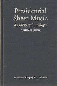 PRESIDENTIAL SHEET MUSIC: An Illustrated Catalogue of Published Music . The American Presidency and Those Who Sought Office