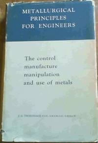 Metallurgical Principles for Engineers: The control, manufacture, manipulation and use of metals