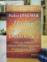 Healing the Heart of Democracy - The Courage to Create a Politics Worthy of the Human Spirit