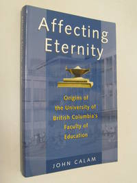 Affecting Eternity : Origins of the University of British Columbia's Education Faculty by  John  ( SIGNED ) Calam - Paperback - Signed First Edition - 2007 - from Renaissance Books (SKU: 11329)